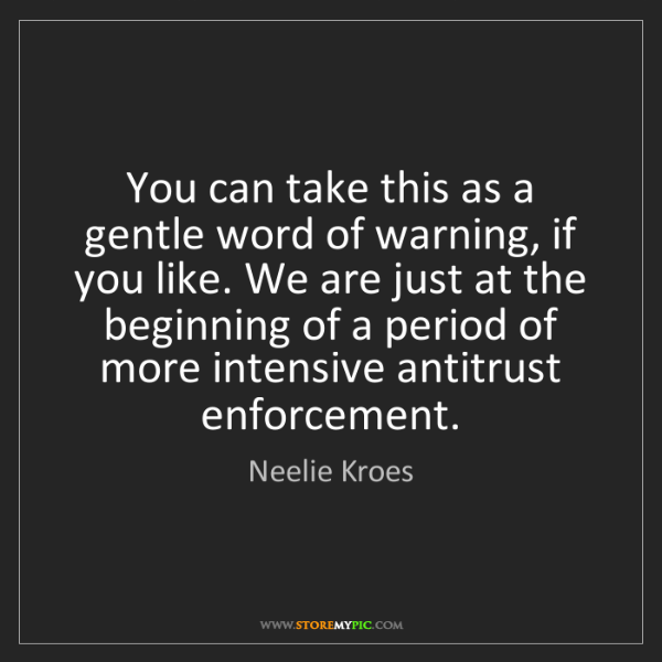 Neelie Kroes: You can take this as a gentle word of warning, if you...