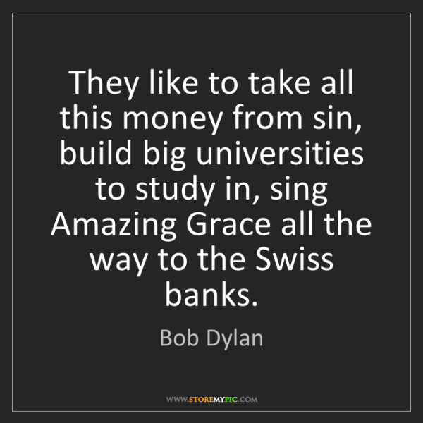 Bob Dylan: They like to take all this money from sin, build big...