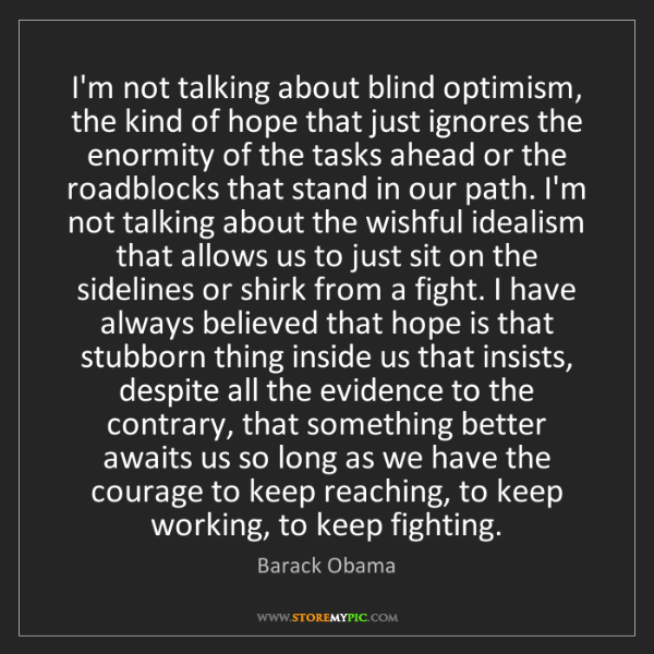 Barack Obama: I'm not talking about blind optimism, the kind of hope...