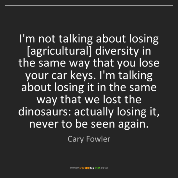 Cary Fowler: I'm not talking about losing [agricultural] diversity...