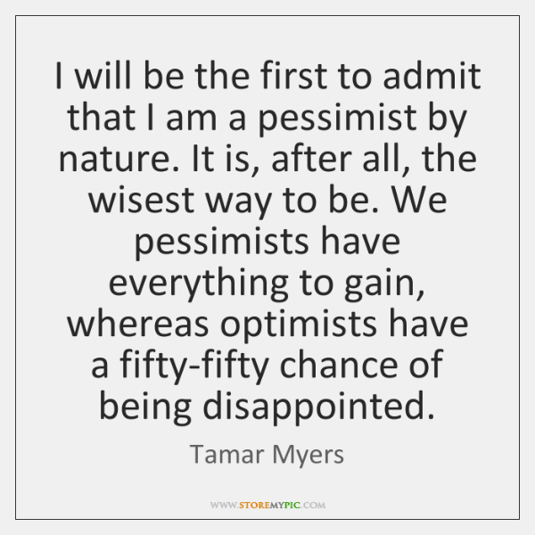 I will be the first to admit that I am a pessimist ...