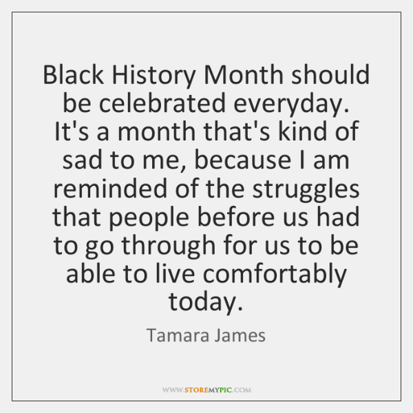 Black History Month should be celebrated everyday. It's a month that's kind ...