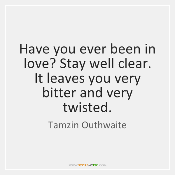 Have you ever been in love? Stay well clear. It leaves you ...