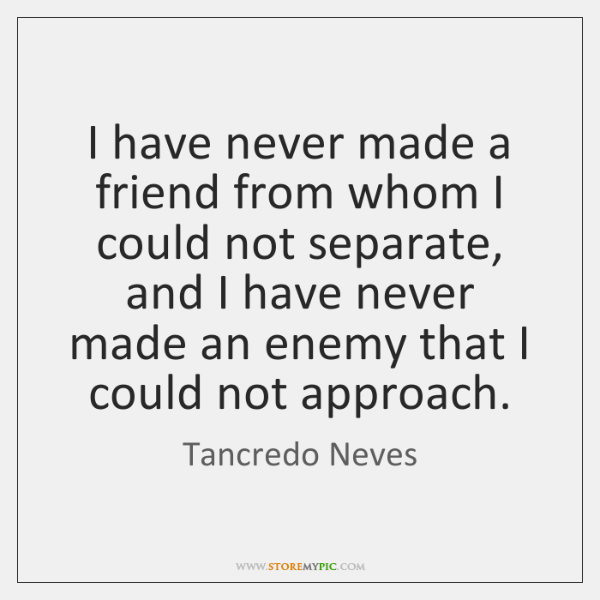 I have never made a friend from whom I could not separate, ...
