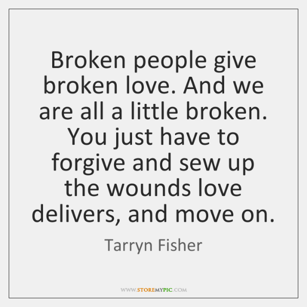 Broken people give broken love. And we are all a little broken. ...
