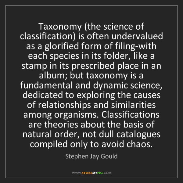 Stephen Jay Gould: Taxonomy (the science of classification) is often undervalued...