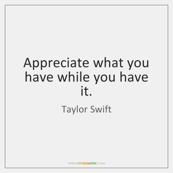 Appreciate what you have while you have it.