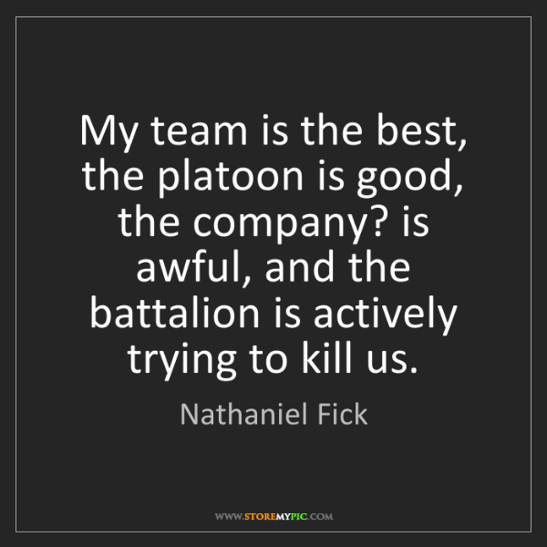 Nathaniel Fick: My team is the best, the platoon is good, the company?...
