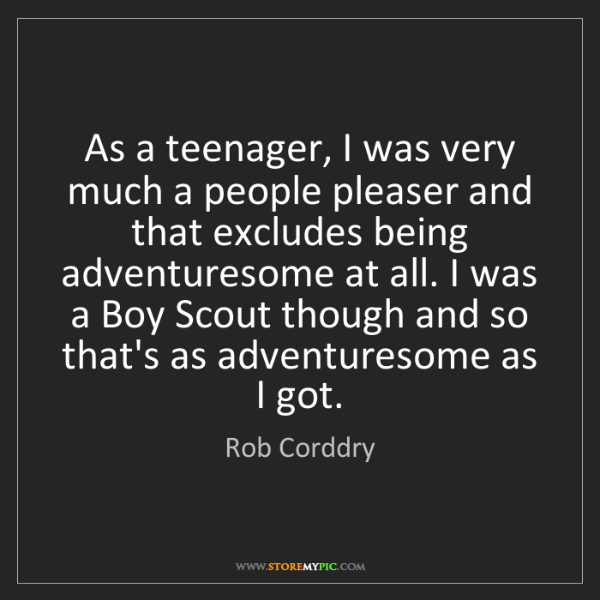 Rob Corddry: As a teenager, I was very much a people pleaser and that...