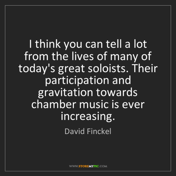 David Finckel: I think you can tell a lot from the lives of many of...