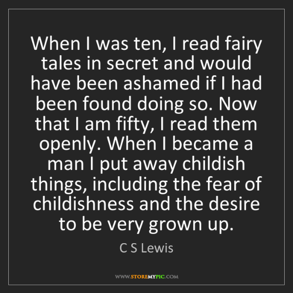 C S Lewis: When I was ten, I read fairy tales in secret and would...
