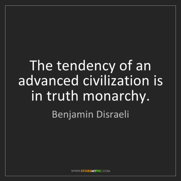 Benjamin Disraeli: The tendency of an advanced civilization is in truth...