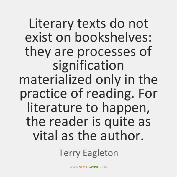 Literary texts do not exist on bookshelves: they are processes of signification ...
