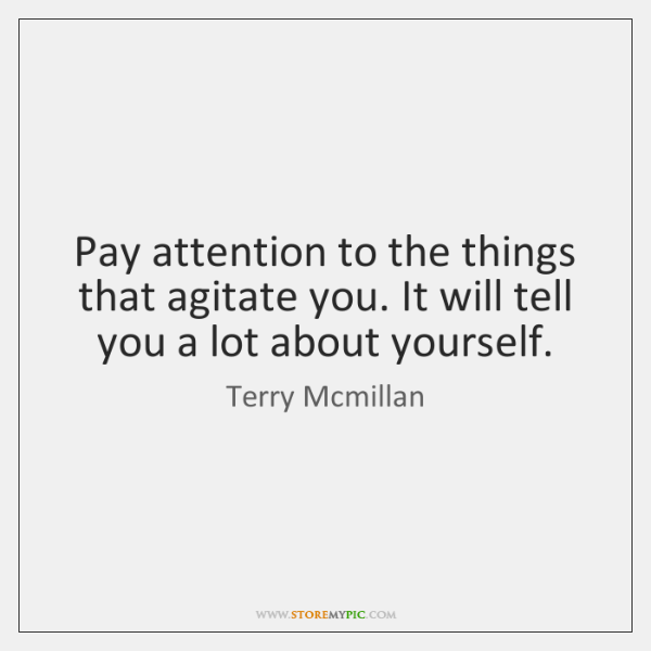 Pay attention to the things that agitate you. It will tell you ...