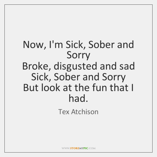 Now, I'm Sick, Sober and Sorry   Broke, disgusted and sad   Sick, Sober ...