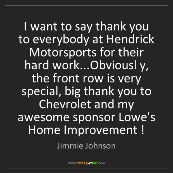 Jimmie Johnson: I want to say thank you to everybody at Hendrick Motorsports...
