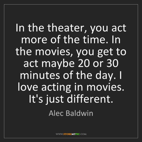 Alec Baldwin: In the theater, you act more of the time. In the movies,...