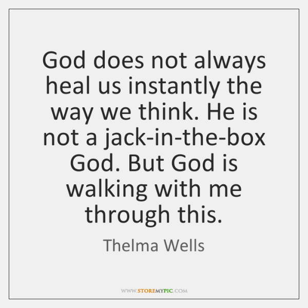 God does not always heal us instantly the way we think. He ...