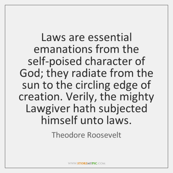 Laws are essential emanations from the self-poised character of God; they radiate ...