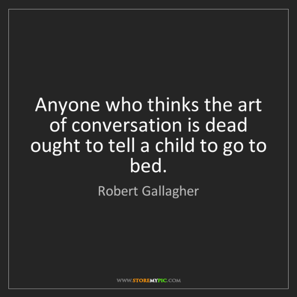 Robert Gallagher: Anyone who thinks the art of conversation is dead ought...