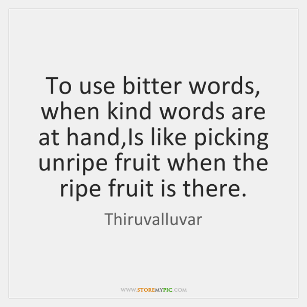 To use bitter words, when kind words are at hand,Is like ...