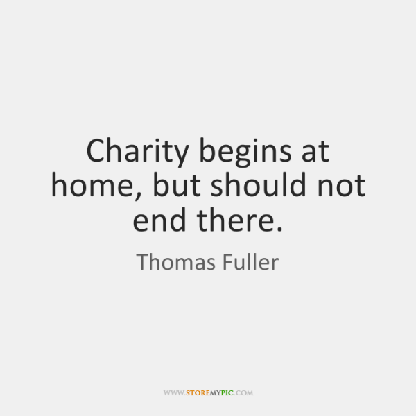 Charity begins at home, but should not end there.