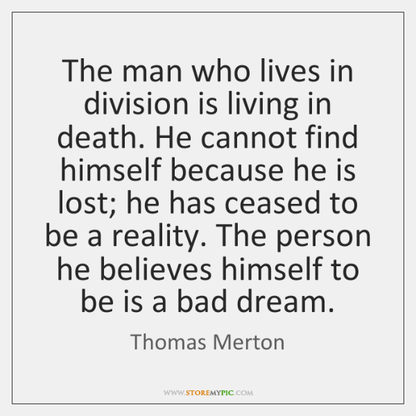 The man who lives in division is living in death. He cannot ...
