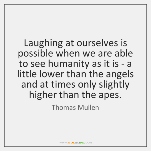 Laughing at ourselves is possible when we are able to see humanity ...