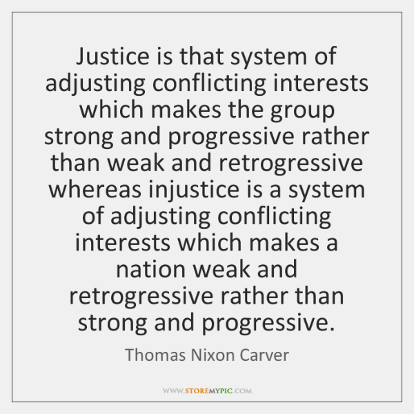 Justice is that system of adjusting conflicting interests which makes the group ...