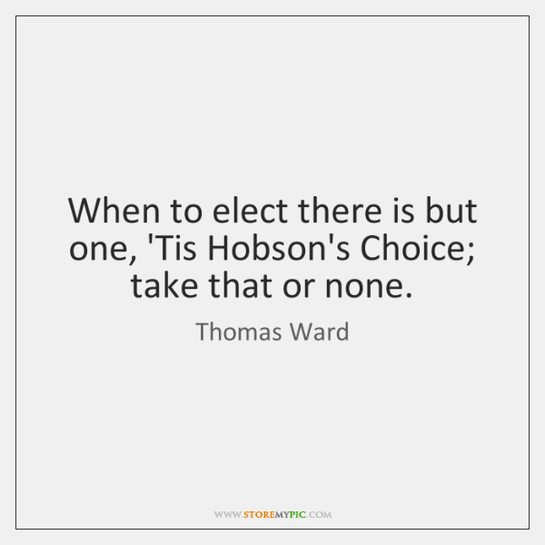 When to elect there is but one, 'Tis Hobson's Choice; take that ...