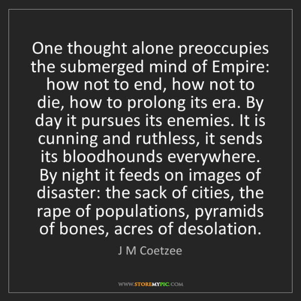 J M Coetzee: One thought alone preoccupies the submerged mind of Empire:...