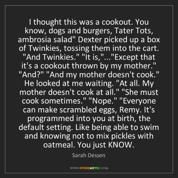 Sarah Dessen: I thought this was a cookout. You know, dogs and burgers,...