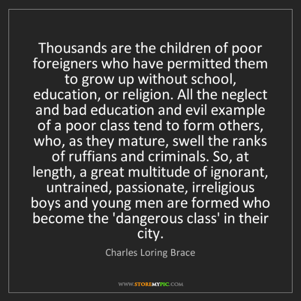 Charles Loring Brace: Thousands are the children of poor foreigners who have...