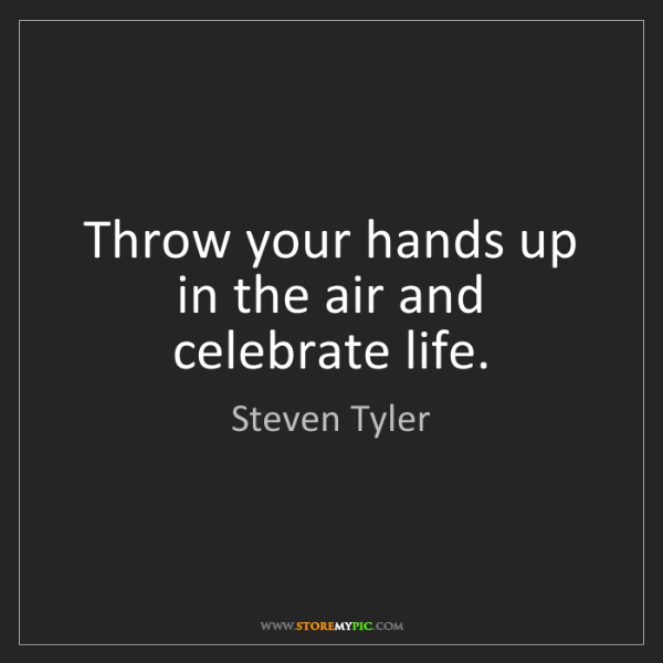 Steven Tyler: Throw your hands up in the air and celebrate life.
