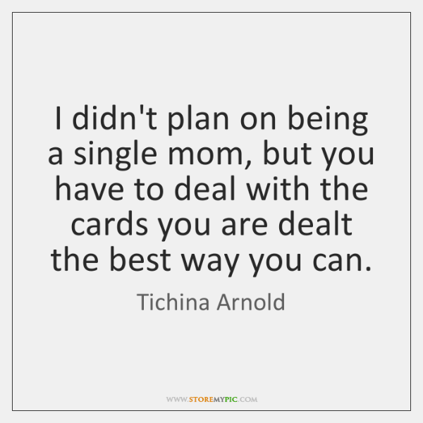I didn't plan on being a single mom, but you have to ...