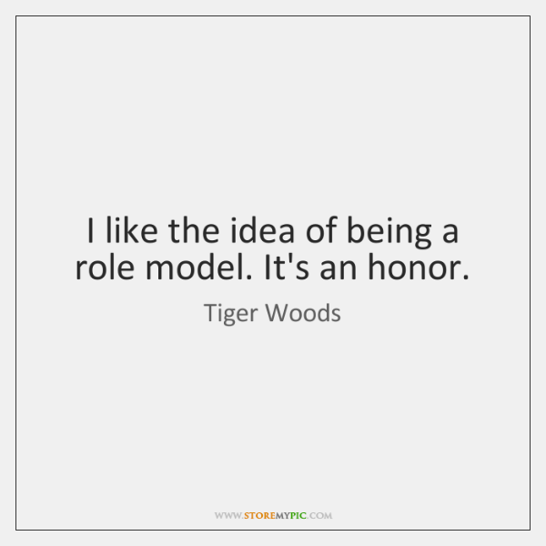I like the idea of being a role model. It's an honor.