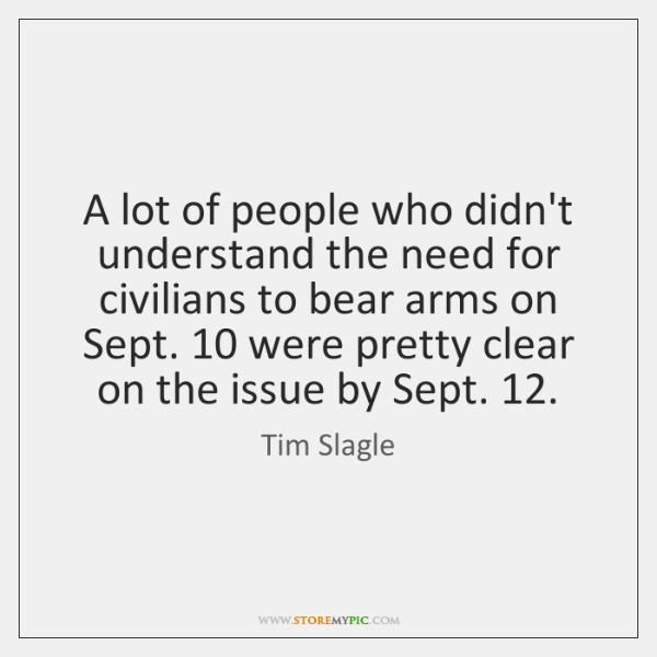 A lot of people who didn't understand the need for civilians to ...