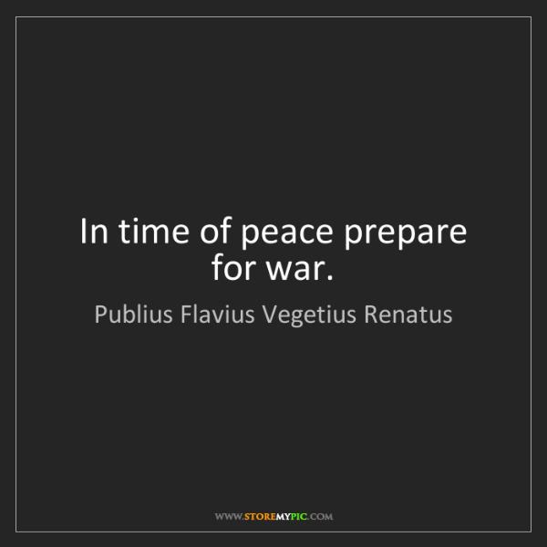 Publius Flavius Vegetius Renatus: In time of peace prepare for war.