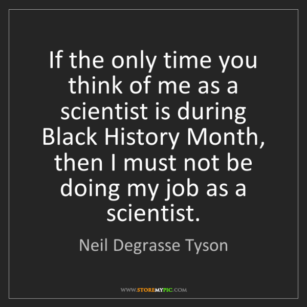 Neil Degrasse Tyson: If the only time you think of me as a scientist is during...