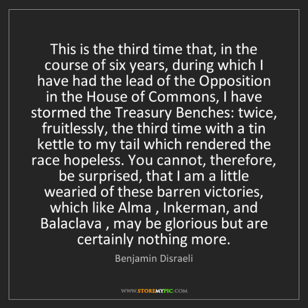 Benjamin Disraeli: This is the third time that, in the course of six years,...