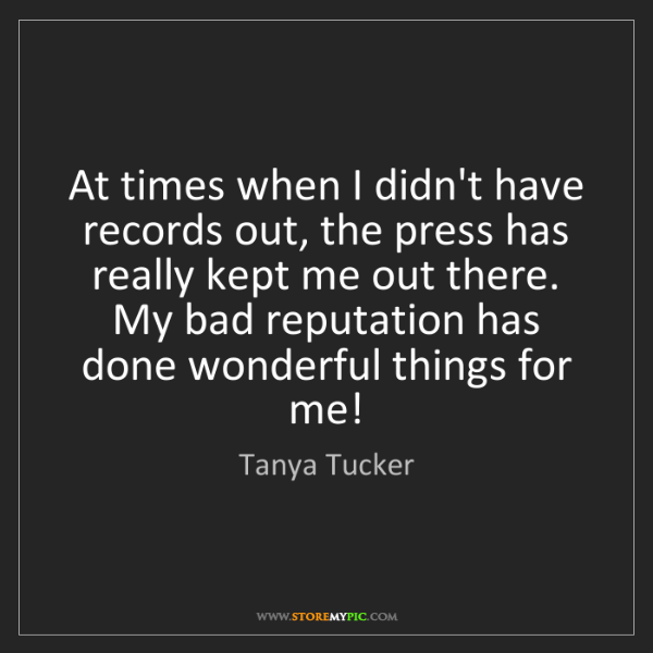 Tanya Tucker: At times when I didn't have records out, the press has...