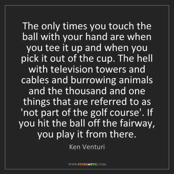 Ken Venturi: The only times you touch the ball with your hand are...