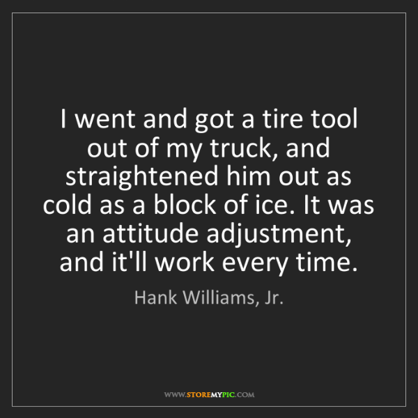 Hank Williams, Jr.: I went and got a tire tool out of my truck, and straightened...