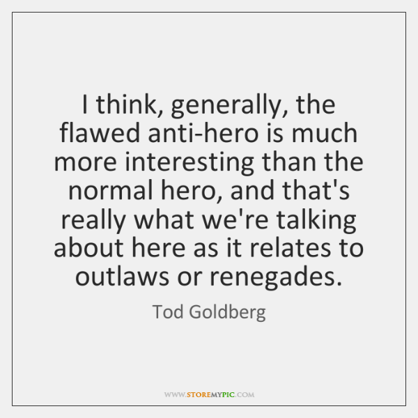 I think, generally, the flawed anti-hero is much more interesting than the ...