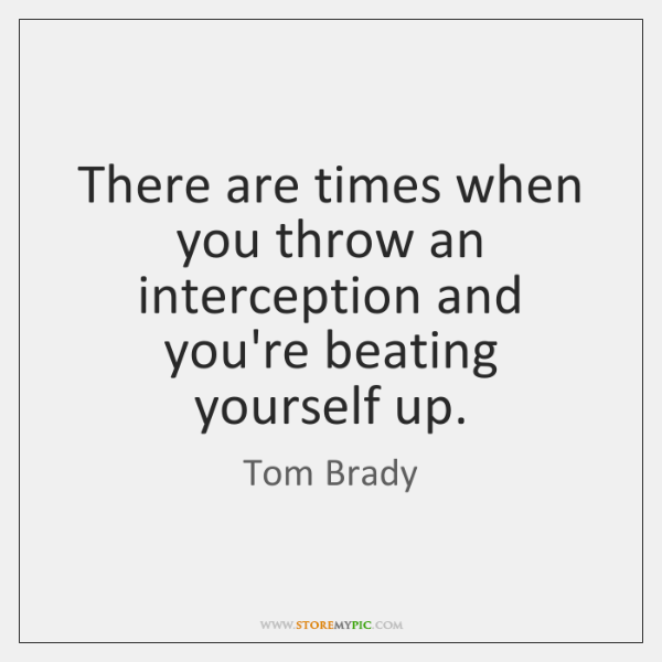 There are times when you throw an interception and you're beating yourself ...