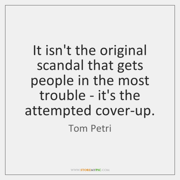 It isn't the original scandal that gets people in the most trouble ...