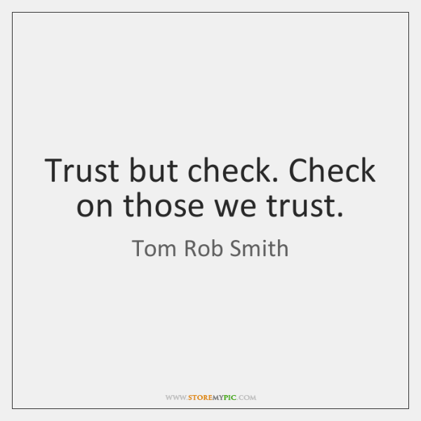 Trust but check. Check on those we trust.