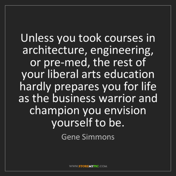 Gene Simmons: Unless you took courses in architecture, engineering,...