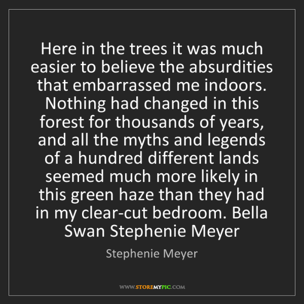 Stephenie Meyer: Here in the trees it was much easier to believe the absurdities...