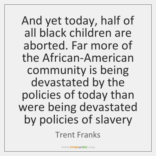 And yet today, half of all black children are aborted. Far more ...